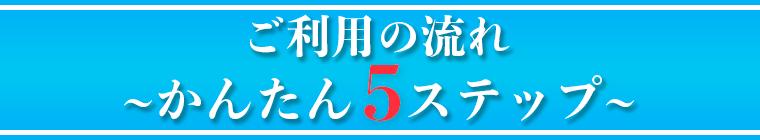 ご利用の流れ 〜 かんたん5ステップ 〜